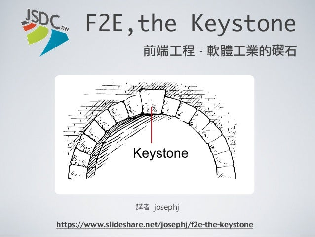 F2E,the Keystone講者 josephj前端工程 - 軟體工業的碶石https://www.slideshare.net/josephj/f2e-the-keystone