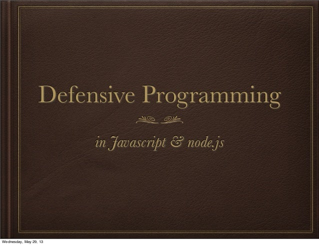 Defensive Programmingin Javascript & node.jsWednesday, May 29, 13
