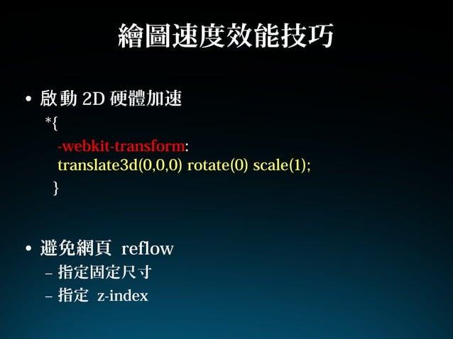 繪圖速度效能技巧• 動啟 2D 硬體加速*{-webkit-transform:translate3d(0,0,0) rotate(0) scale(1);}• 避免網頁 reflow– 指定固定尺寸– 指定 z-index