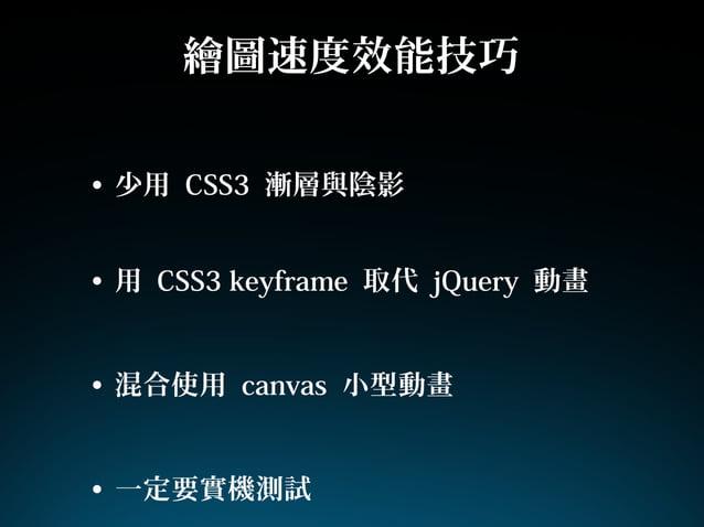 繪圖速度效能技巧• 少用 CSS3 漸層與陰影• 用 CSS3 keyframe 取代 jQuery 動畫• 混合使用 canvas 小型動畫• 一定要實機測試
