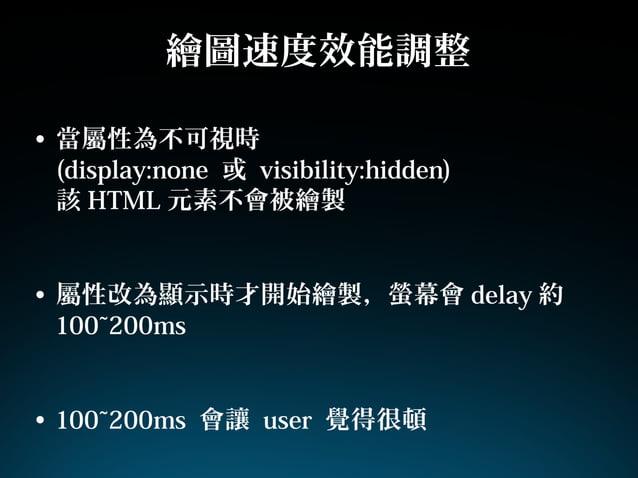 繪圖速度效能調整• 當屬性為不可視時(display:none 或 visibility:hidden)該 HTML 元素不會被繪製• 屬性改為顯示時才開始繪製,螢幕會 delay 約100~200ms• 100~200ms 會讓 user 覺...