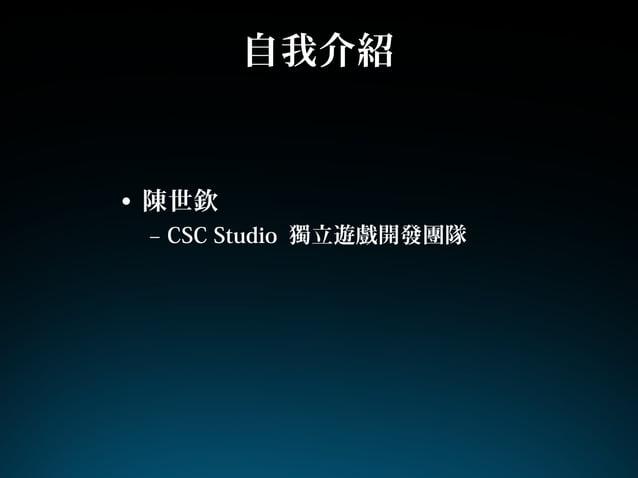 自我介紹• 陳世欽– CSC Studio 獨立遊戲開發團隊