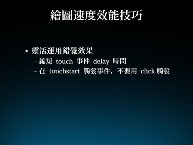 繪圖速度效能技巧• 靈活運用錯覺效果– 縮短 touch 事件 delay 時間– 在 touchstart 觸發事件,不要用 click 觸發