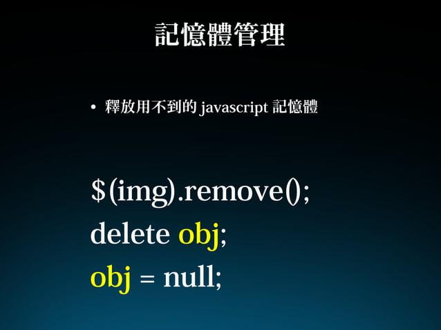 記憶體管理• 釋放用不到的 javascript 記憶體$(img).remove();delete obj;obj = null;