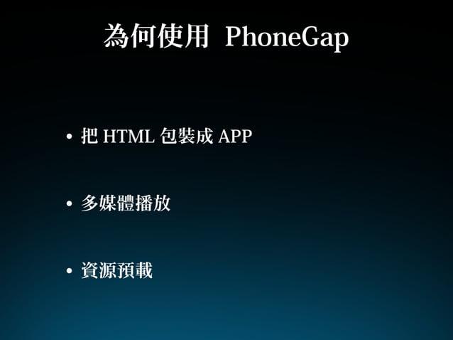 為何使用 PhoneGap• 把 HTML 包裝成 APP• 多媒體播放• 資源預載