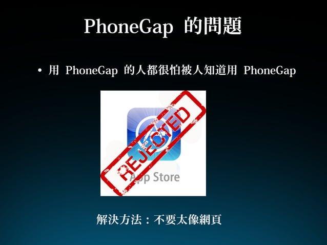 PhoneGap 的問題• 用 PhoneGap 的人都很怕被人知道用 PhoneGap解決方法:不要太像網頁