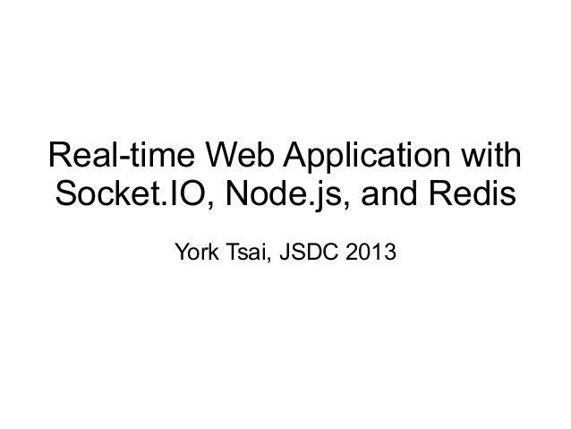 Real-time Web Application with Socket.IO, Node.js, and Redis York Tsai, JSDC 2013