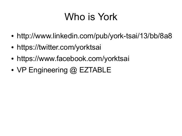 Who is York ●  http://www.linkedin.com/pub/york-tsai/13/bb/8a8  ●  https://twitter.com/yorktsai  ●  https://www.facebook.c...