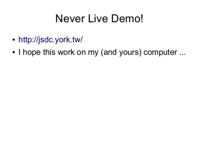 Never Live Demo! ●  http://jsdc.york.tw/  ●  I hope this work on my (and yours) computer ...