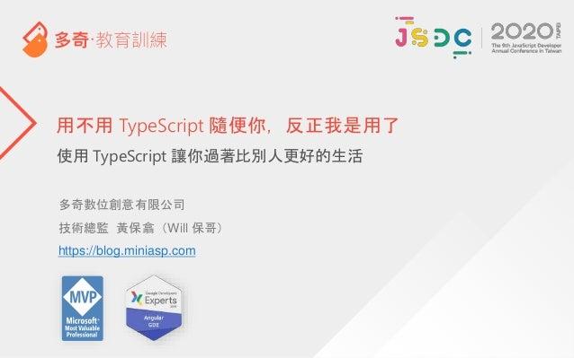 使用 TypeScript 讓你過著比別人更好的生活 用不用 TypeScript 隨便你,反正我是用了 多奇數位創意有限公司 技術總監 黃保翕(Will 保哥) https://blog.miniasp.com