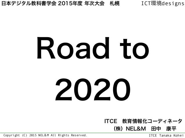ITCE Tanaka Kohei ICT環境designs Copyright (C) 2015 NEL&M All Rights Reserved. Road to 2020 ITCE教育情報化コーディネータ (株)NEL&M田中康...