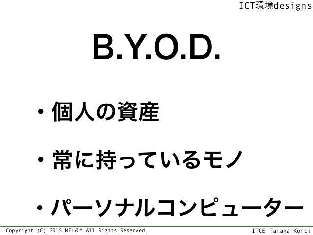 ITCE Tanaka Kohei ICT環境designs Copyright (C) 2015 NEL&M All Rights Reserved. B.Y.O.D. ・個人の資産 ・常に持っているモノ ・パーソナルコンピューター