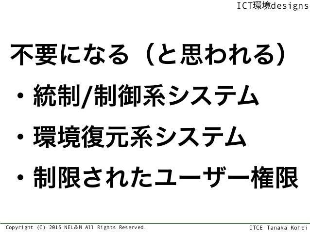 ITCE Tanaka Kohei ICT環境designs Copyright (C) 2015 NEL&M All Rights Reserved. 不要になる(と思われる) ・統制/制御系システム ・環境復元系システム ・制限されたユーザ...