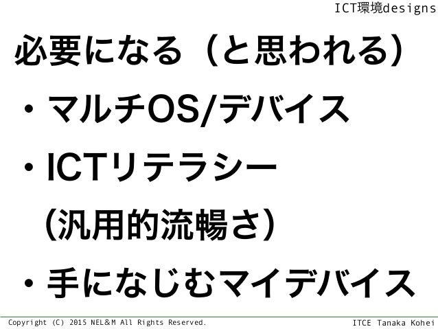 ITCE Tanaka Kohei ICT環境designs Copyright (C) 2015 NEL&M All Rights Reserved. 必要になる(と思われる) ・マルチOS/デバイス ・ICTリテラシー (汎用的流暢さ) ...