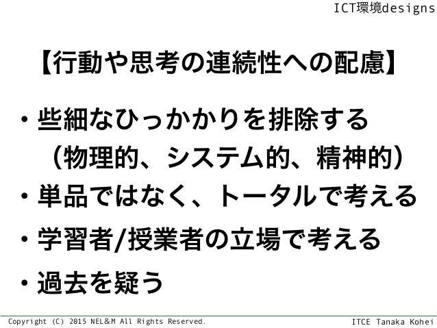 ITCE Tanaka Kohei ICT環境designs Copyright (C) 2015 NEL&M All Rights Reserved. 【行動や思考の連続性への配慮】 ・些細なひっかかりを排除する (物理的、システム的、精...