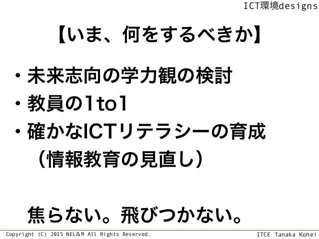 ITCE Tanaka Kohei ICT環境designs Copyright (C) 2015 NEL&M All Rights Reserved. 【いま、何をするべきか】 ・未来志向の学力観の検討 ・教員の1to1 ・確かなICTリテラ...