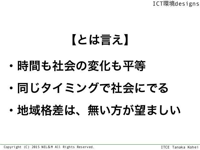 ITCE Tanaka Kohei ICT環境designs Copyright (C) 2015 NEL&M All Rights Reserved. 【とは言え】 ・時間も社会の変化も平等 ・同じタイミングで社会にでる ・地域格差は、無い方...