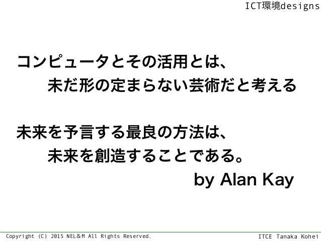 ITCE Tanaka Kohei ICT環境designs Copyright (C) 2015 NEL&M All Rights Reserved. コンピュータとその活用とは、 未だ形の定まらない芸術だと考える 未来を予言する最良の...