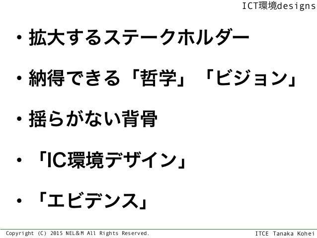 ITCE Tanaka Kohei ICT環境designs Copyright (C) 2015 NEL&M All Rights Reserved. ・拡大するステークホルダー ・納得できる「哲学」「ビジョン」 ・揺らがない背骨 ・「IC...