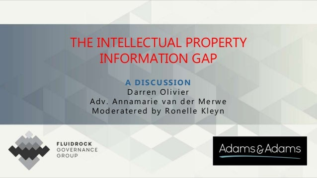 THE INTELLECTUAL PROPERTY INFORMATION GAP A DISCUSSION Darren Olivier Adv. Annamarie van der Merwe Moderatered by Ronelle ...