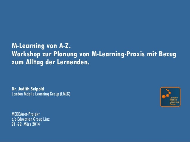 M-Learning von A-Z. Workshop zur Planung von M-Learning-Praxis mit Bezug zum Alltag der Lernenden. Dr. Judith Seipold Lond...
