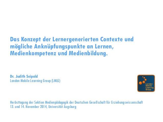 Das Konzept der Lernergenerierten Contexte und mögliche Anknüpfungspunkte an Lernen, Medienkompetenz und Medienbildung. Dr...