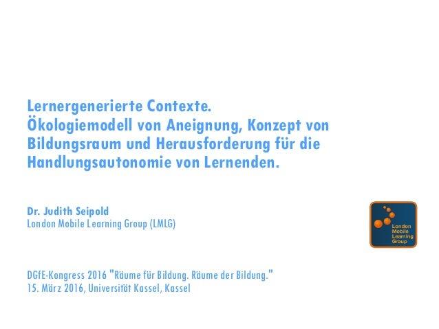 Lernergenerierte Contexte. Ökologiemodell von Aneignung, Konzept von Bildungsraum und Herausforderung für die Handlungsaut...