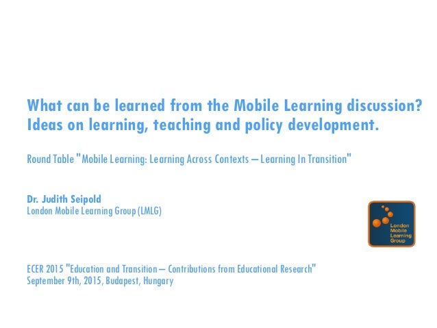 "What can be learned from the Mobile Learning discussion? Ideas on learning, teaching and policy development. RoundTable ""M..."