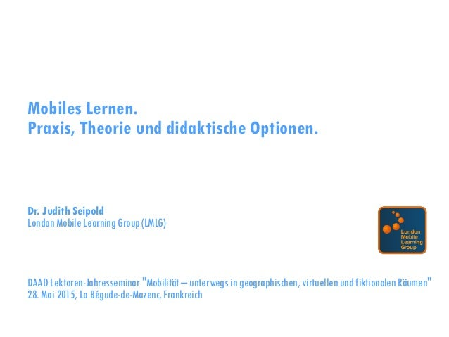 Mobiles Lernen. Praxis, Theorie und didaktische Optionen. Dr. Judith Seipold London Mobile Learning Group (LMLG) DAAD Lekt...
