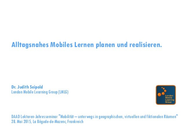 Alltagsnahes Mobiles Lernen planen und realisieren. Dr. Judith Seipold London Mobile Learning Group (LMLG) DAAD Lektoren-J...