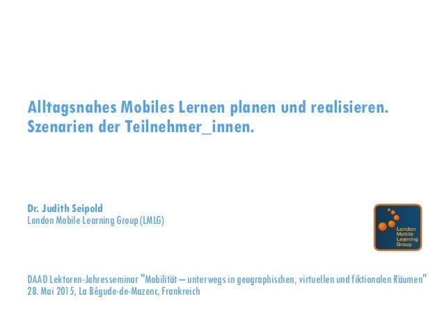 Alltagsnahes Mobiles Lernen planen und realisieren. Szenarien der Teilnehmer_innen. Dr. Judith Seipold London Mobile Learn...
