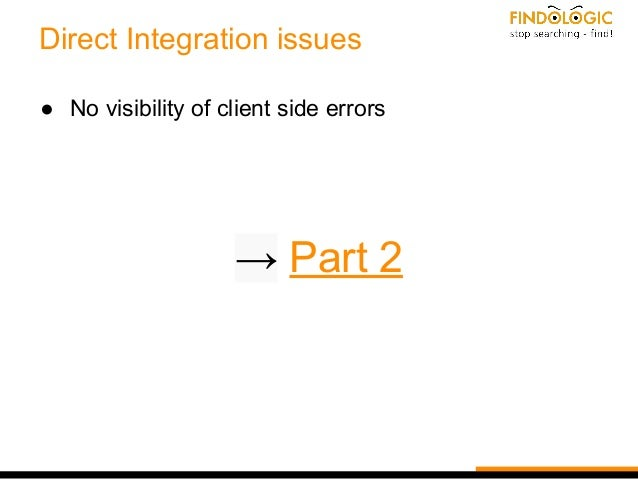 Direct Integration issues ● No visibility of client side errors → Part 2