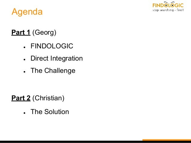 Agenda Part 1 (Georg) ● FINDOLOGIC ● Direct Integration ● The Challenge Part 2 (Christian) ● The Solution