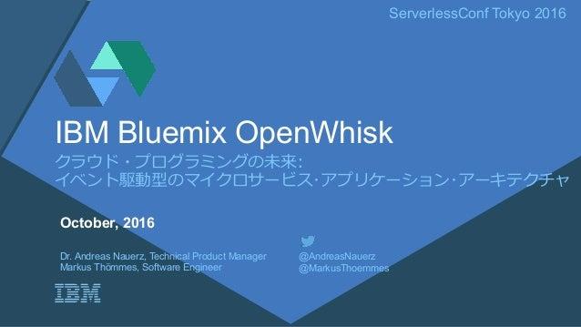 ServerlessConf Tokyo 2016 クラウド・プログラミングの未来: イベント駆動型のマイクロサービス・アプリケーション・アーキテクチャ IBM Bluemix OpenWhisk Dr. Andreas Nauerz, Tec...