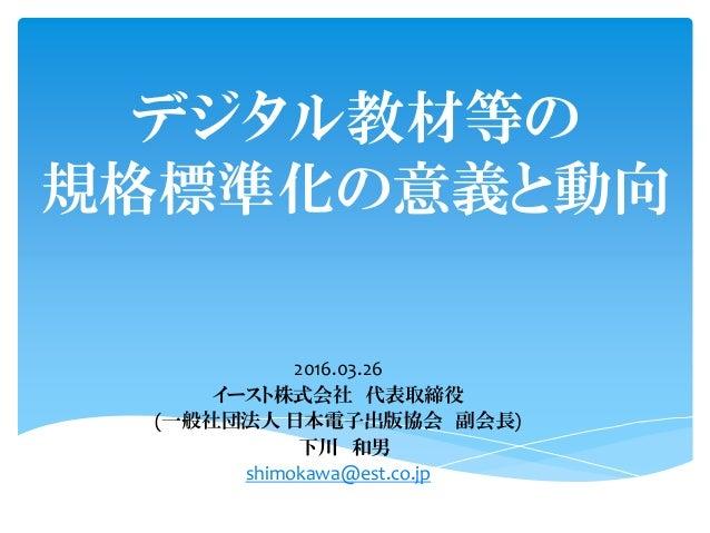 デジタル教材等の 規格標準化の意義と動向 2016.03.26 イースト株式会社 代表取締役 (一般社団法人 日本電子出版協会 副会長) 下川 和男 shimokawa@est.co.jp