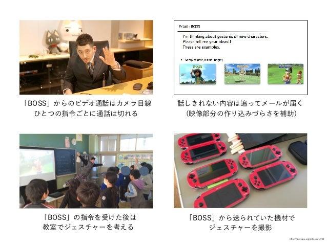 「BOSS」からのビデオ通話はカメラ目線 ひとつの指令ごとに通話は切れる 「BOSS」の指令を受けた後は 教室でジェスチャーを考える 話しきれない内容は追ってメールが届く (映像部分の作り込みづらさを補助) 「BOSS」から送られていた機材で ...
