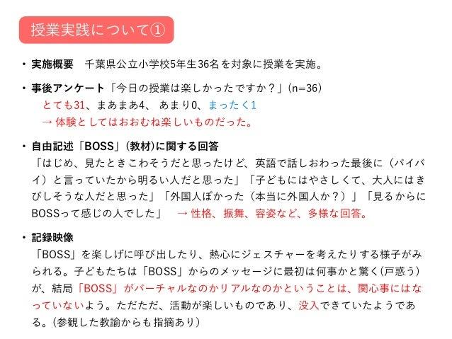 • 実施概要千葉県公立小学校5年生36名を対象に授業を実施。 • 事後アンケート「今日の授業は楽しかったですか?」(n=36) とても31、まあまあ4、 あまり0、まったく1 → 体験としてはおおむね楽しいものだった。 • 自由記述「BO...