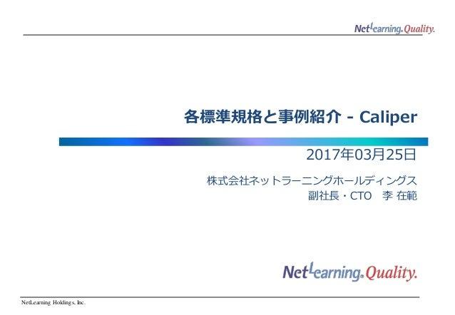 NetLearning Holdings, Inc. 各標準規格と事例紹介 - Caliper 2017年03月25日 株式会社ネットラーニングホールディングス 副社長・CTO 李 在範