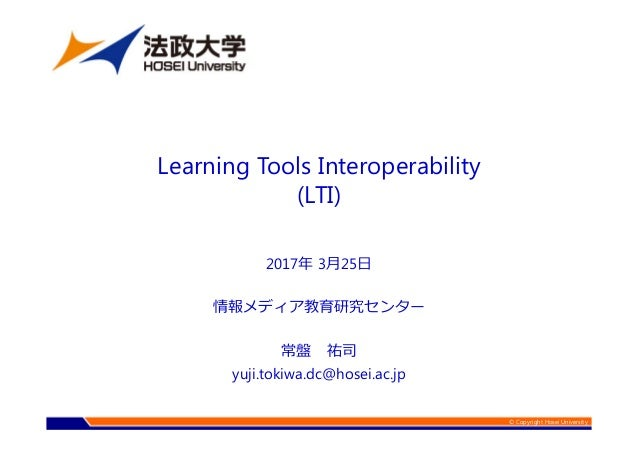 © Copyright Hosei University 2017年 3月25日 情報メディア教育研究センター 常盤 祐司 yuji.tokiwa.dc@hosei.ac.jp Learning Tools Interoperability (...