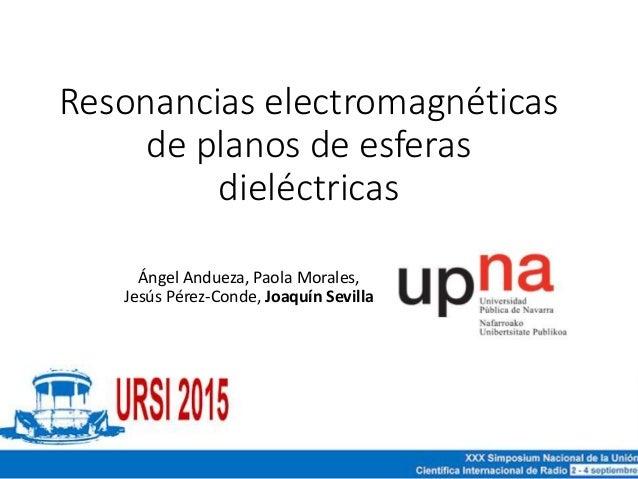 Resonancias electromagnéticas de planos de esferas dieléctricas Ángel Andueza, Paola Morales, Jesús Pérez-Conde, Joaquín S...