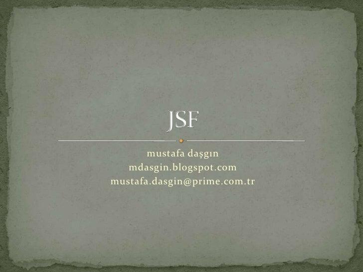 mustafa daşgın<br />mdasgin.blogspot.com<br />mustafa.dasgin@prime.com.tr<br />JSF<br />