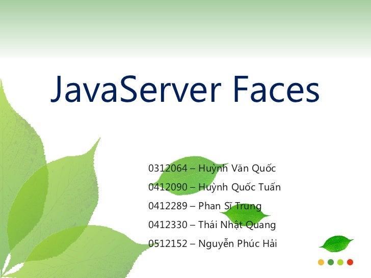JavaServer Faces 0312064 – Huỳnh Văn Quốc 0412090 – Huỳnh Quốc Tuấn 0412289 – Phan Sĩ Trung 0412330 – Thái Nhật Quang 0512...