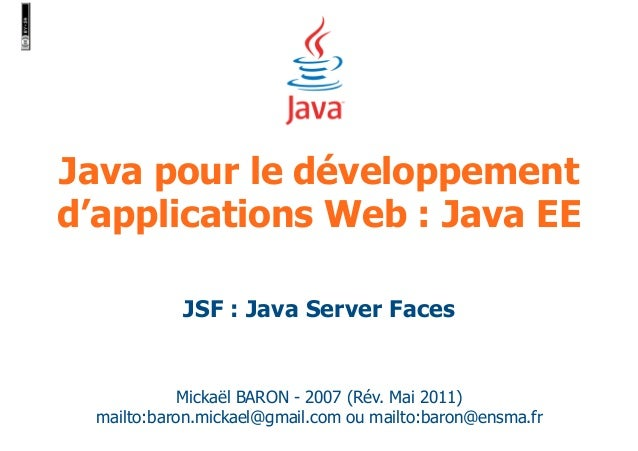 Java pour le développement  d'applications Web : Java EE  JSF : Java Server Faces  Mickaël BARON - 2007 (Rév. Mai 2011)  m...