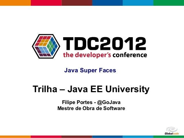 Java Super FacesTrilha – Java EE University      Filipe Portes - @GoJava     Mestre de Obra de Software                   ...