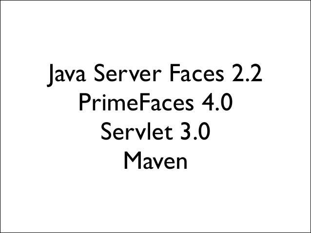 Java Server Faces 2.2  PrimeFaces 4.0  Servlet 3.0  Maven