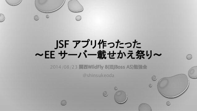 JSF アプリ作ったった  ~EE サーバー載せかえ祭り~  2014/08/23 関西WildFly 8(旧JBoss AS)勉強会  @shinsukeoda