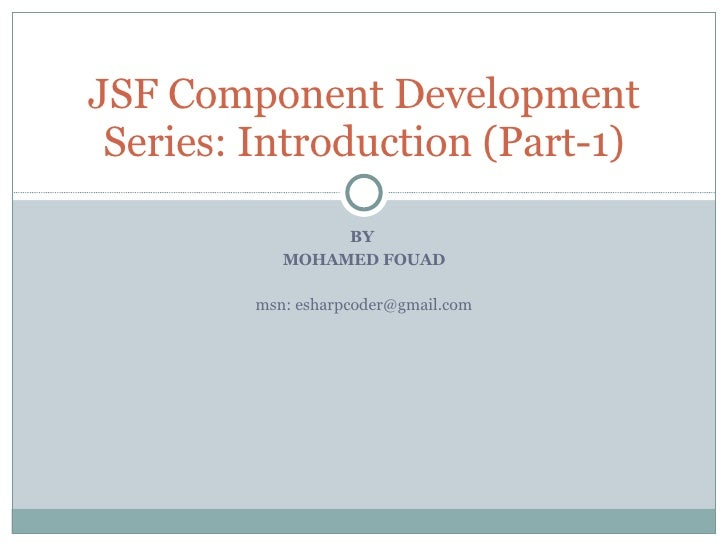 BY  MOHAMED FOUAD msn: esharpcoder@gmail.com JSF Component Development Series: Introduction (Part-1)