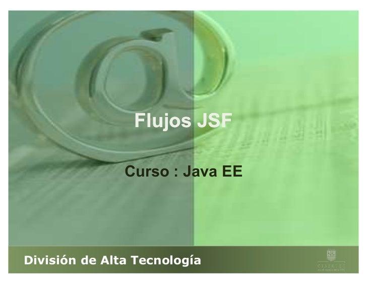 Flujos JSF               Curso : Java EEDivisión de Alta Tecnología