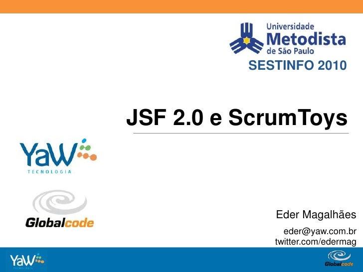 SESTINFO 2010<br />JSF 2.0 e ScrumToys<br />Eder Magalhães<br />eder@yaw.com.br<br />twitter.com/edermag<br />