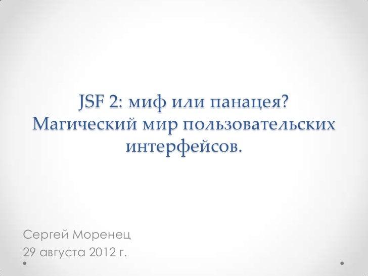 JSF 2: миф или панацея? Магический мир пользовательских           интерфейсов.Сергей Моренец29 августа 2012 г.